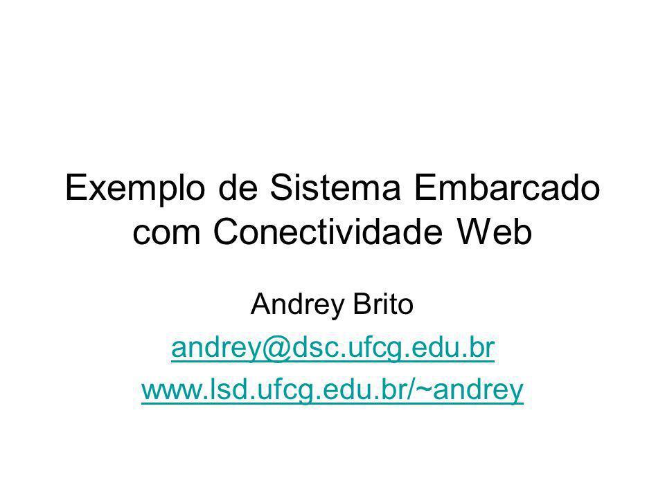 Exemplo de Sistema Embarcado com Conectividade Web Andrey Brito andrey@dsc.ufcg.edu.br www.lsd.ufcg.edu.br/~andrey