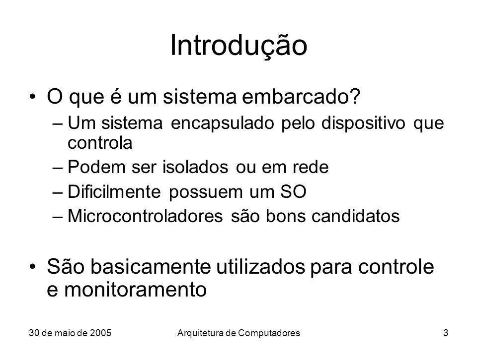 30 de maio de 2005Arquitetura de Computadores3 Introdução O que é um sistema embarcado? –Um sistema encapsulado pelo dispositivo que controla –Podem s