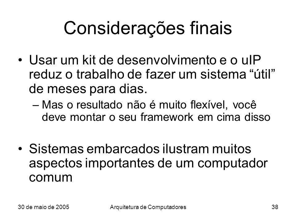 30 de maio de 2005Arquitetura de Computadores38 Considerações finais Usar um kit de desenvolvimento e o uIP reduz o trabalho de fazer um sistema útil