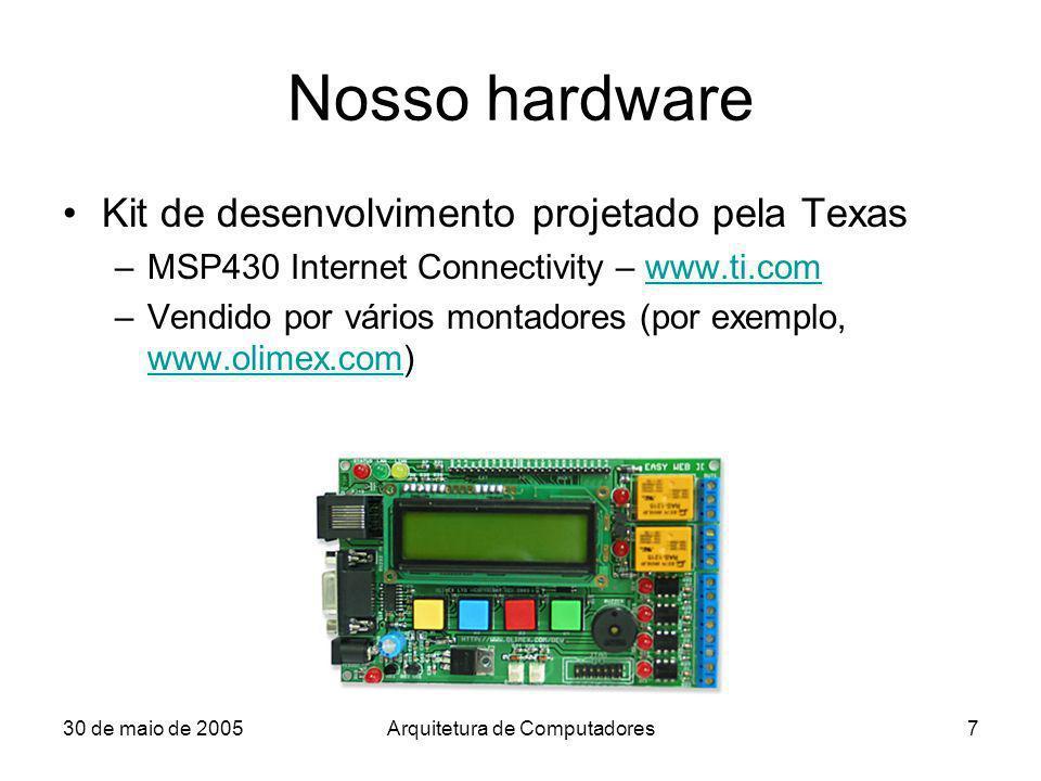 30 de maio de 2005Arquitetura de Computadores7 Nosso hardware Kit de desenvolvimento projetado pela Texas –MSP430 Internet Connectivity – www.ti.comww