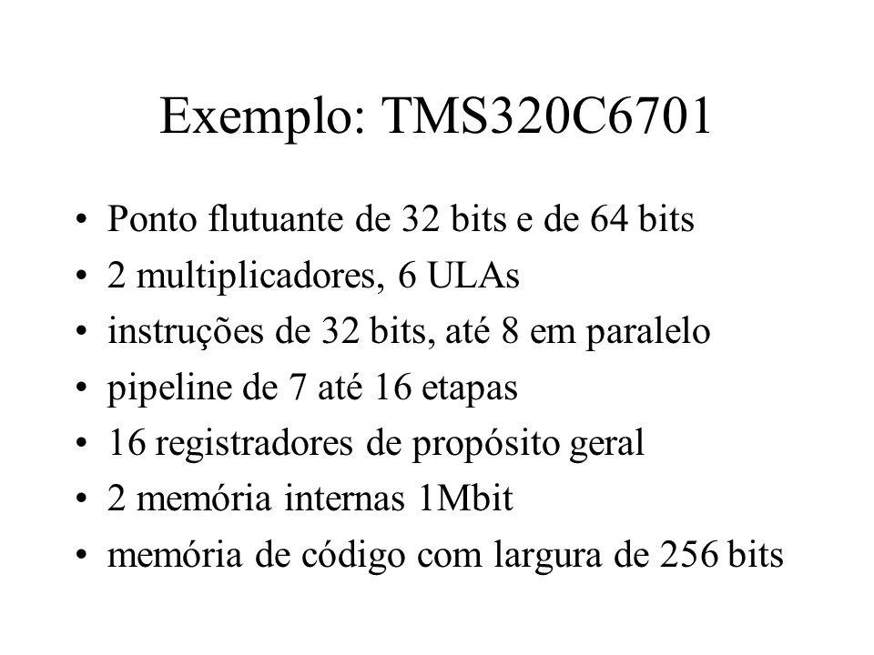 Exemplo: TMS320C6701 Ponto flutuante de 32 bits e de 64 bits 2 multiplicadores, 6 ULAs instruções de 32 bits, até 8 em paralelo pipeline de 7 até 16 e