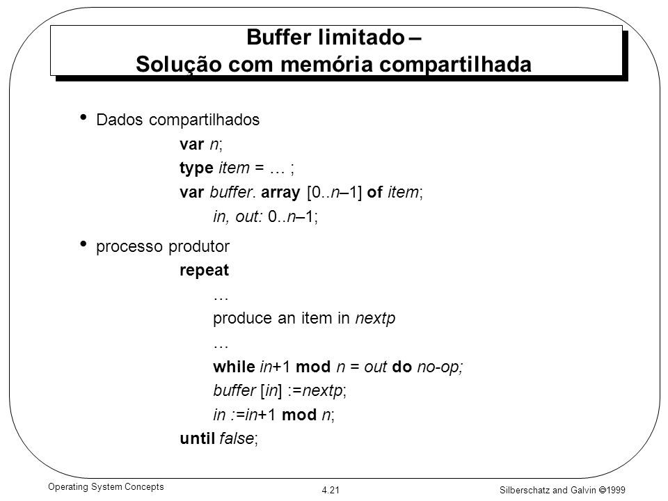 Silberschatz and Galvin 1999 4.21 Operating System Concepts Buffer limitado – Solução com memória compartilhada Dados compartilhados var n; type item