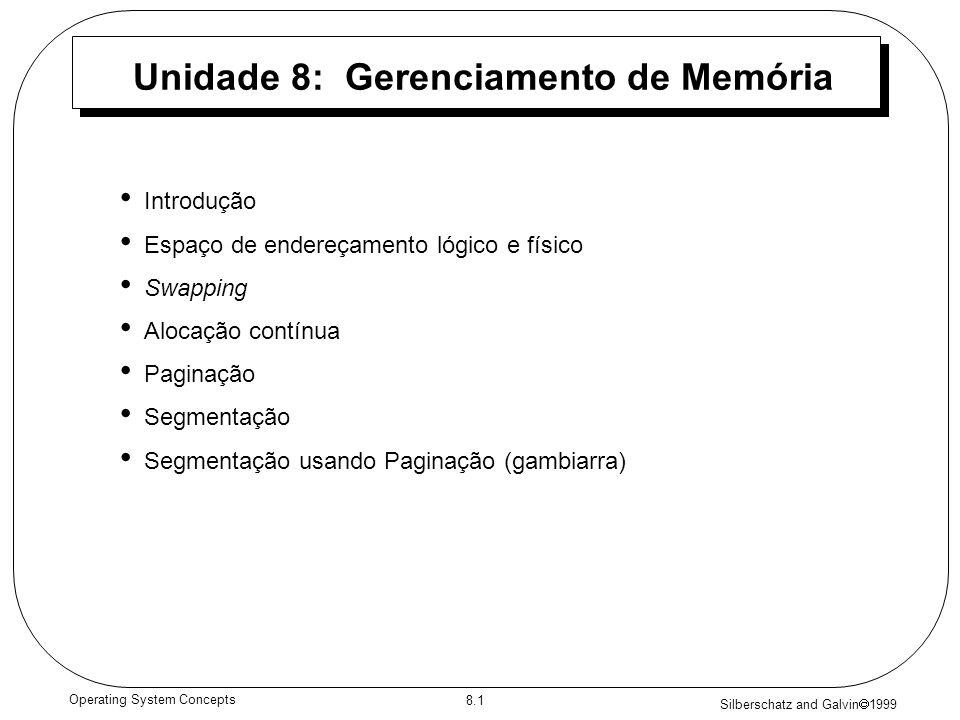 Silberschatz and Galvin 1999 8.1 Operating System Concepts Unidade 8: Gerenciamento de Memória Introdução Espaço de endereçamento lógico e físico Swap