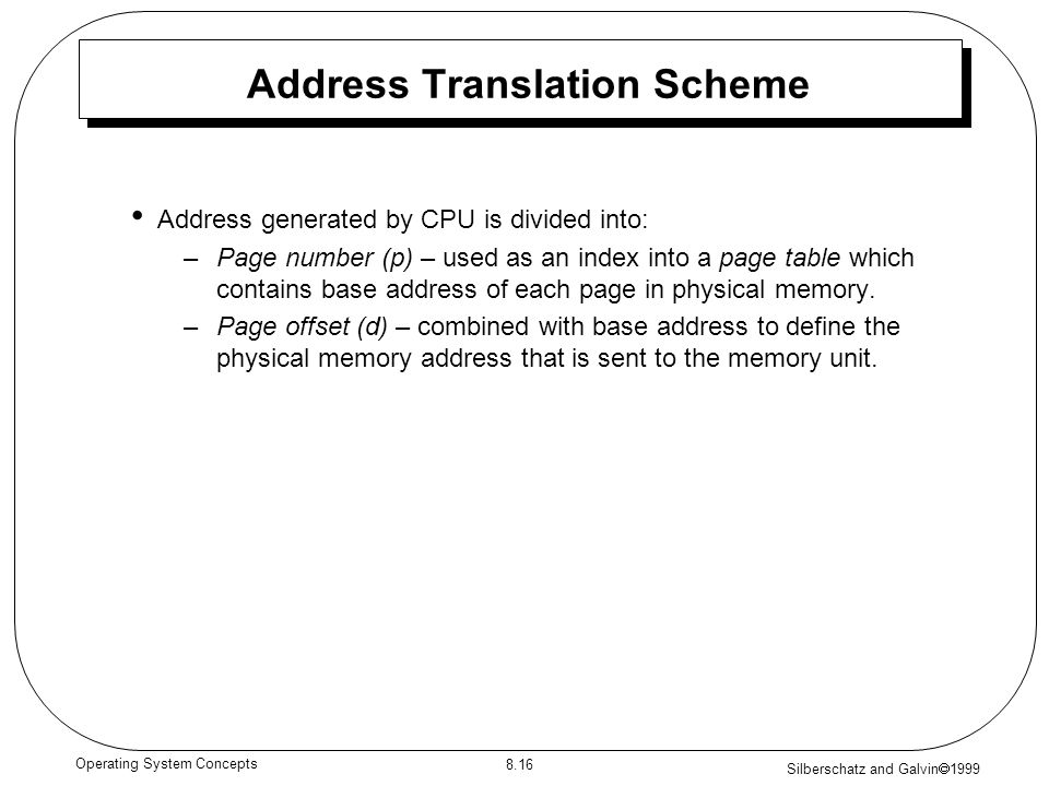 Silberschatz and Galvin 1999 8.16 Operating System Concepts Address Translation Scheme Address generated by CPU is divided into: –Page number (p) – us