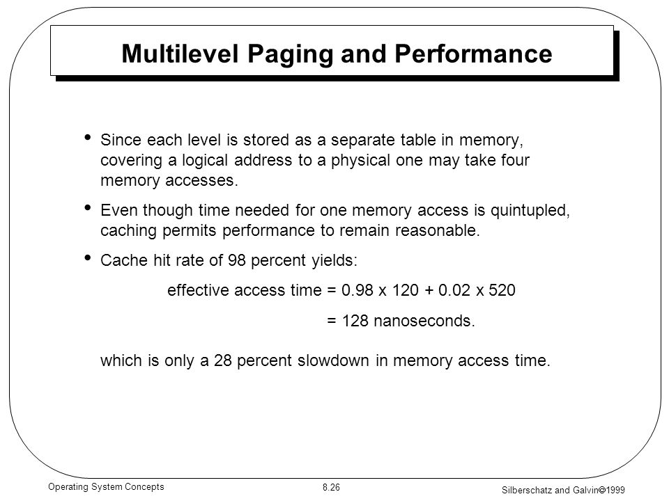 Silberschatz and Galvin 1999 8.26 Operating System Concepts Multilevel Paging and Performance Since each level is stored as a separate table in memory