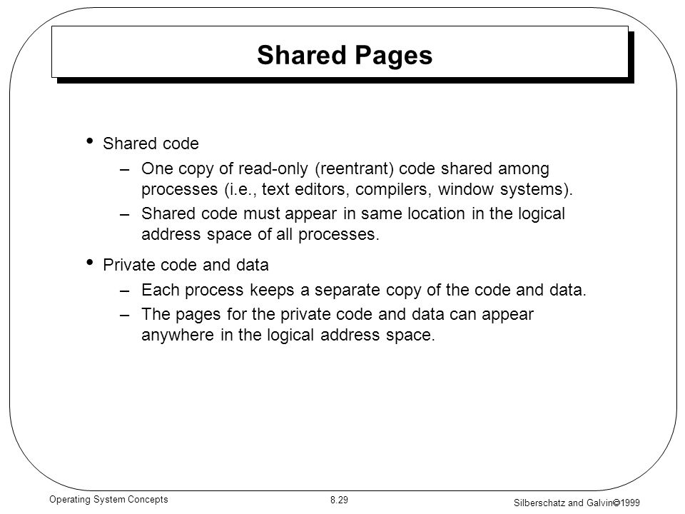 Silberschatz and Galvin 1999 8.29 Operating System Concepts Shared Pages Shared code –One copy of read-only (reentrant) code shared among processes (i