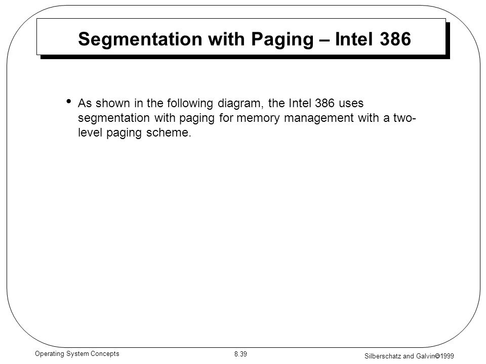Silberschatz and Galvin 1999 8.39 Operating System Concepts Segmentation with Paging – Intel 386 As shown in the following diagram, the Intel 386 uses