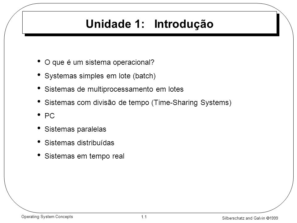 Silberschatz and Galvin 1999 1.1 Operating System Concepts Unidade 1: Introdução O que é um sistema operacional.