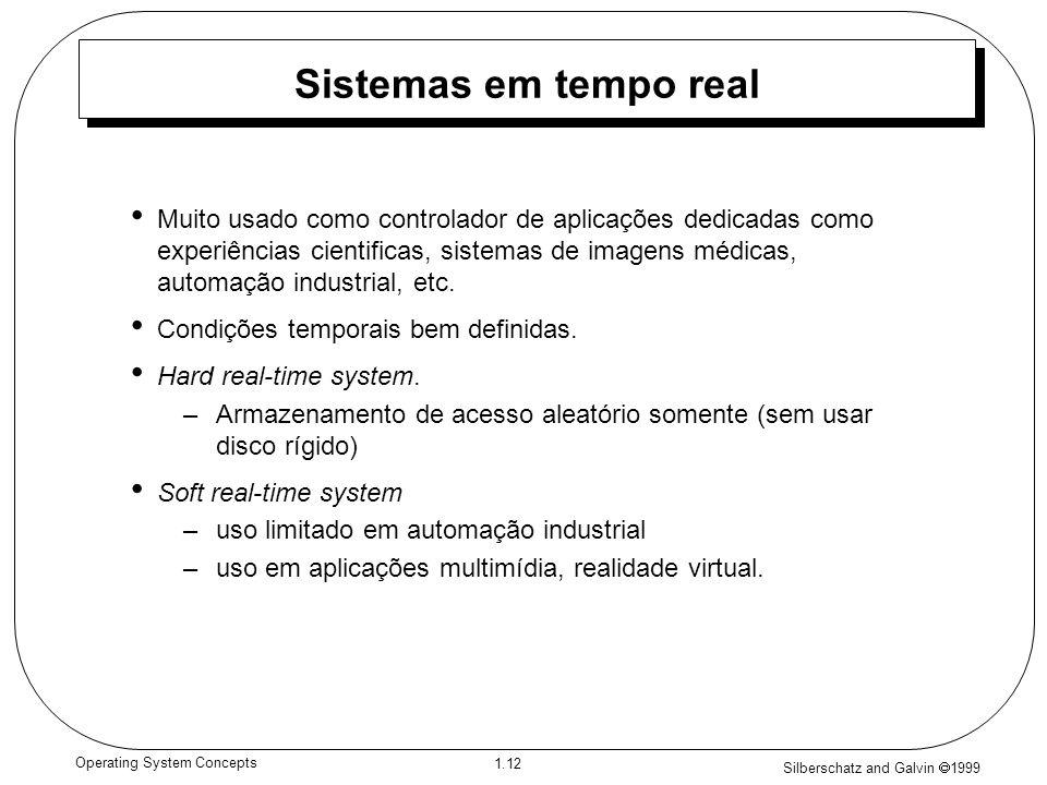 Silberschatz and Galvin 1999 1.12 Operating System Concepts Sistemas em tempo real Muito usado como controlador de aplicações dedicadas como experiências cientificas, sistemas de imagens médicas, automação industrial, etc.