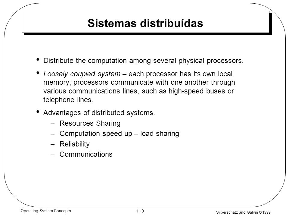 Silberschatz and Galvin 1999 1.13 Operating System Concepts Sistemas distribuídas Distribute the computation among several physical processors.