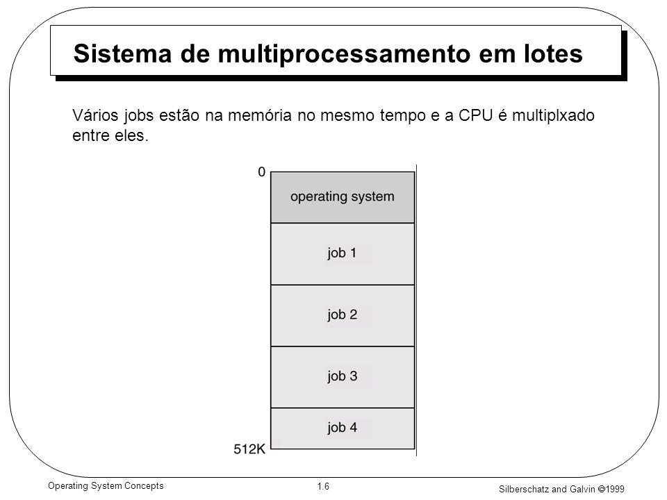 Silberschatz and Galvin 1999 1.6 Operating System Concepts Sistema de multiprocessamento em lotes Vários jobs estão na memória no mesmo tempo e a CPU é multiplxado entre eles.