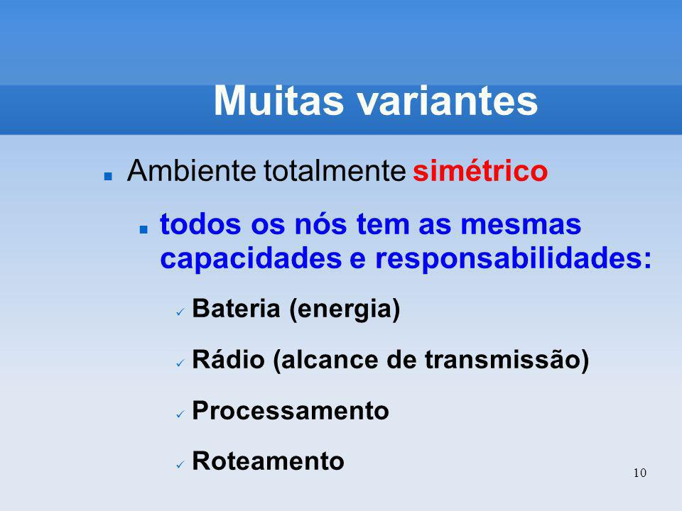 10 Muitas variantes Ambiente totalmente simétrico todos os nós tem as mesmas capacidades e responsabilidades: Bateria (energia) Rádio (alcance de tran