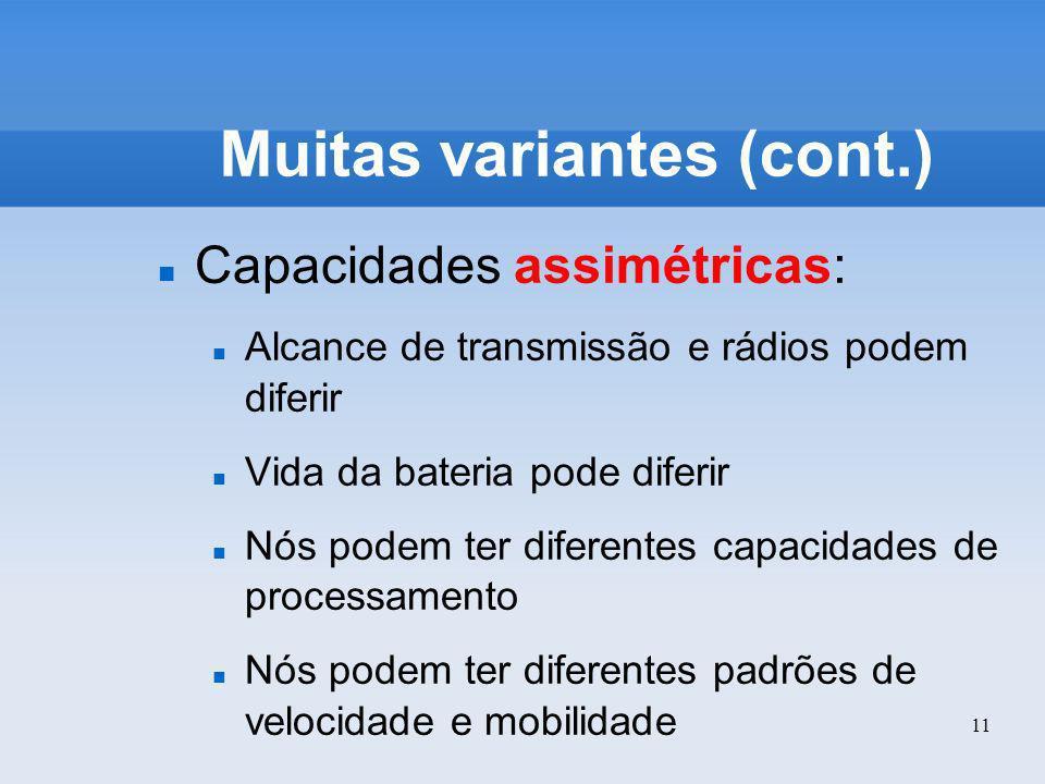 11 Muitas variantes (cont.) Capacidades assimétricas: Alcance de transmissão e rádios podem diferir Vida da bateria pode diferir Nós podem ter diferen