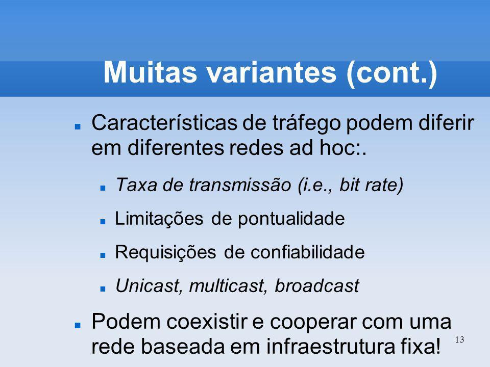 13 Muitas variantes (cont.) Características de tráfego podem diferir em diferentes redes ad hoc:. Taxa de transmissão (i.e., bit rate) Limitações de p
