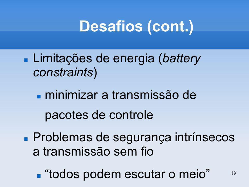 19 Desafios (cont.) Limitações de energia (battery constraints) minimizar a transmissão de pacotes de controle Problemas de segurança intrínsecos a tr