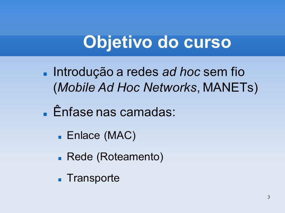 3 Objetivo do curso Introdução a redes ad hoc sem fio (Mobile Ad Hoc Networks, MANETs) Ênfase nas camadas: Enlace (MAC) Rede (Roteamento) Transporte