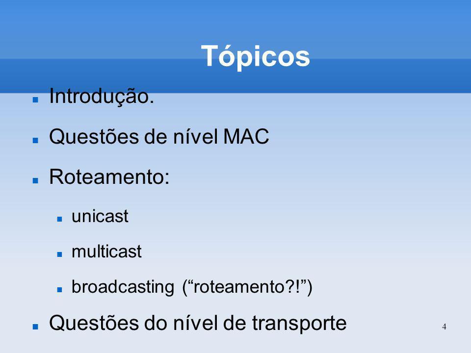 4 Tópicos Introdução. Questões de nível MAC Roteamento: unicast multicast broadcasting (roteamento?!) Questões do nível de transporte