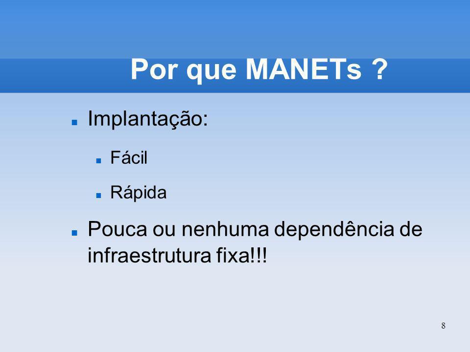 8 Por que MANETs ? Implantação: Fácil Rápida Pouca ou nenhuma dependência de infraestrutura fixa!!!