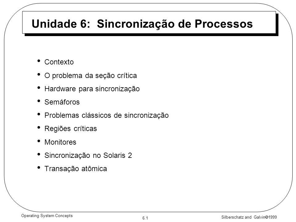 Silberschatz and Galvin 1999 6.1 Operating System Concepts Unidade 6: Sincronização de Processos Contexto O problema da seção crítica Hardware para sincronização Semáforos Problemas clássicos de sincronização Regiões críticas Monitores Sincronização no Solaris 2 Transação atômica