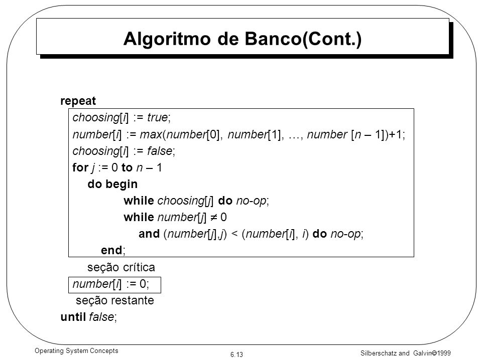 Silberschatz and Galvin 1999 6.13 Operating System Concepts Algoritmo de Banco(Cont.) repeat choosing[i] := true; number[i] := max(number[0], number[1