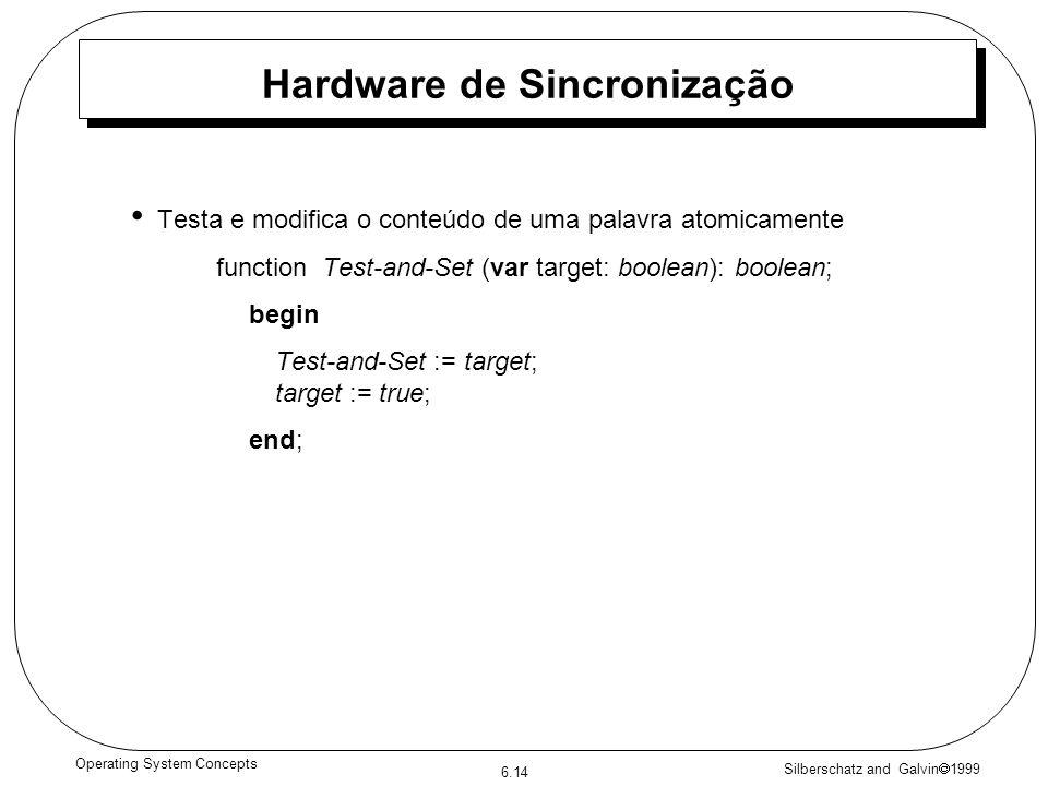 Silberschatz and Galvin 1999 6.14 Operating System Concepts Hardware de Sincronização Testa e modifica o conteúdo de uma palavra atomicamente function Test-and-Set (var target: boolean): boolean; begin Test-and-Set := target; target := true; end;