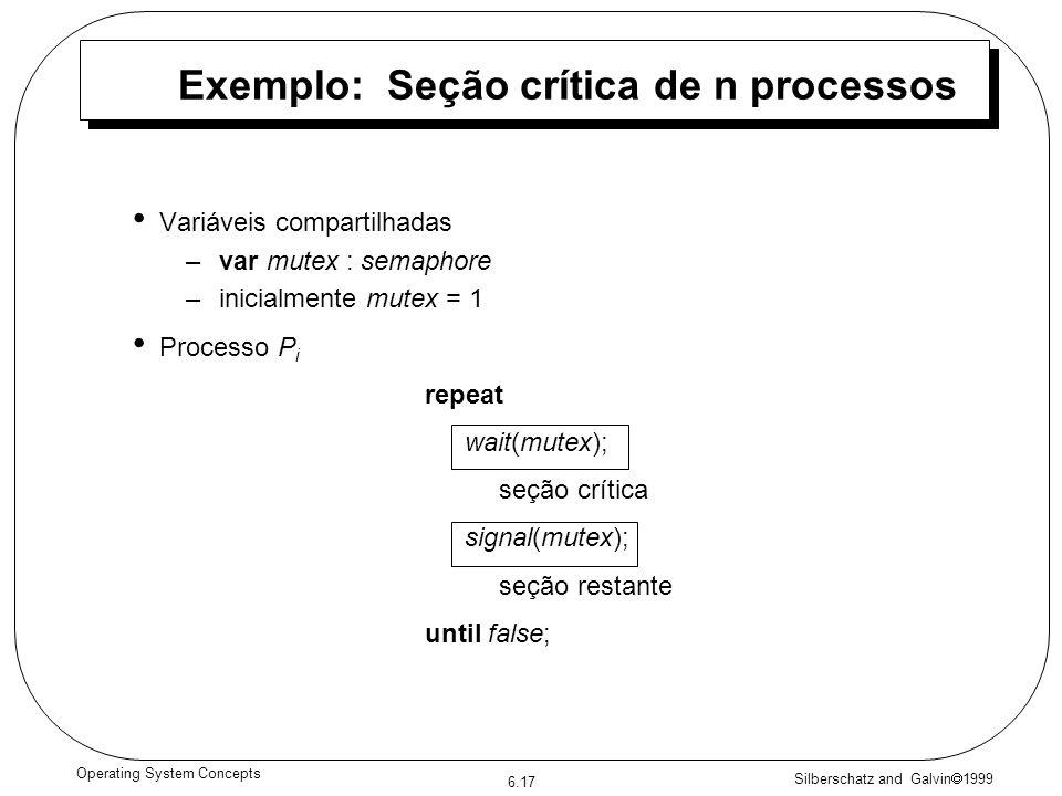 Silberschatz and Galvin 1999 6.17 Operating System Concepts Exemplo: Seção crítica de n processos Variáveis compartilhadas –var mutex : semaphore –inicialmente mutex = 1 Processo P i repeat wait(mutex); seção crítica signal(mutex); seção restante until false;