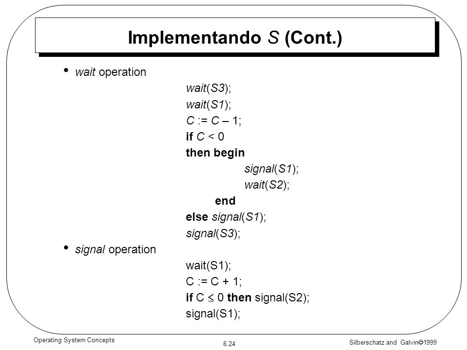 Silberschatz and Galvin 1999 6.24 Operating System Concepts Implementando S (Cont.) wait operation wait(S3); wait(S1); C := C – 1; if C < 0 then begin signal(S1); wait(S2); end else signal(S1); signal(S3); signal operation wait(S1); C := C + 1; if C 0 then signal(S2); signal(S1);
