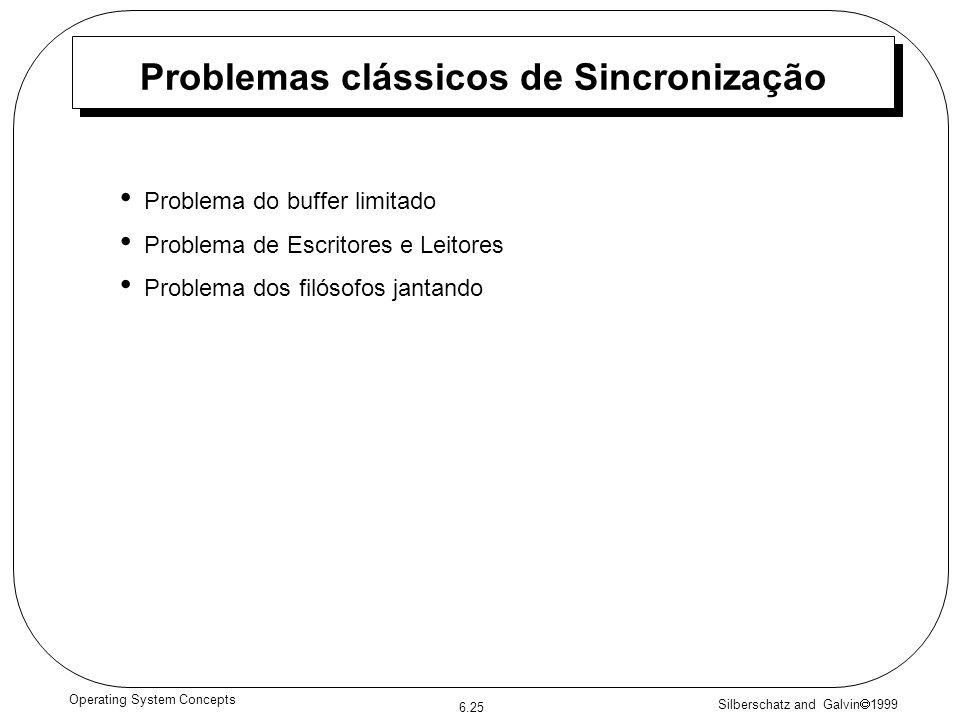 Silberschatz and Galvin 1999 6.25 Operating System Concepts Problemas clássicos de Sincronização Problema do buffer limitado Problema de Escritores e Leitores Problema dos filósofos jantando