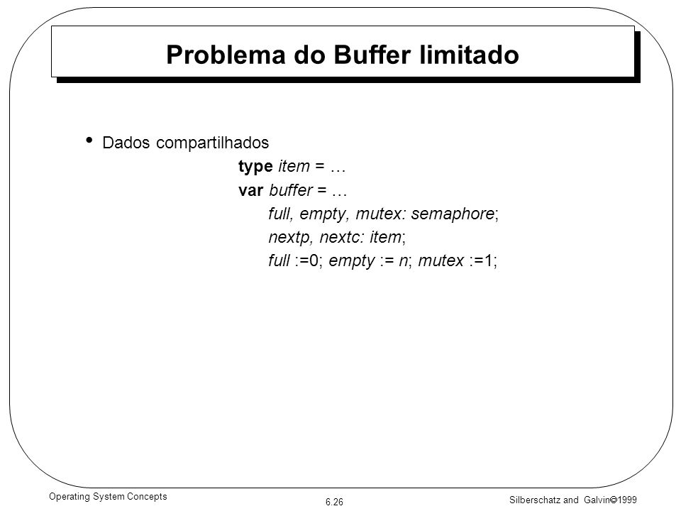 Silberschatz and Galvin 1999 6.26 Operating System Concepts Problema do Buffer limitado Dados compartilhados type item = … var buffer = … full, empty, mutex: semaphore; nextp, nextc: item; full :=0; empty := n; mutex :=1;