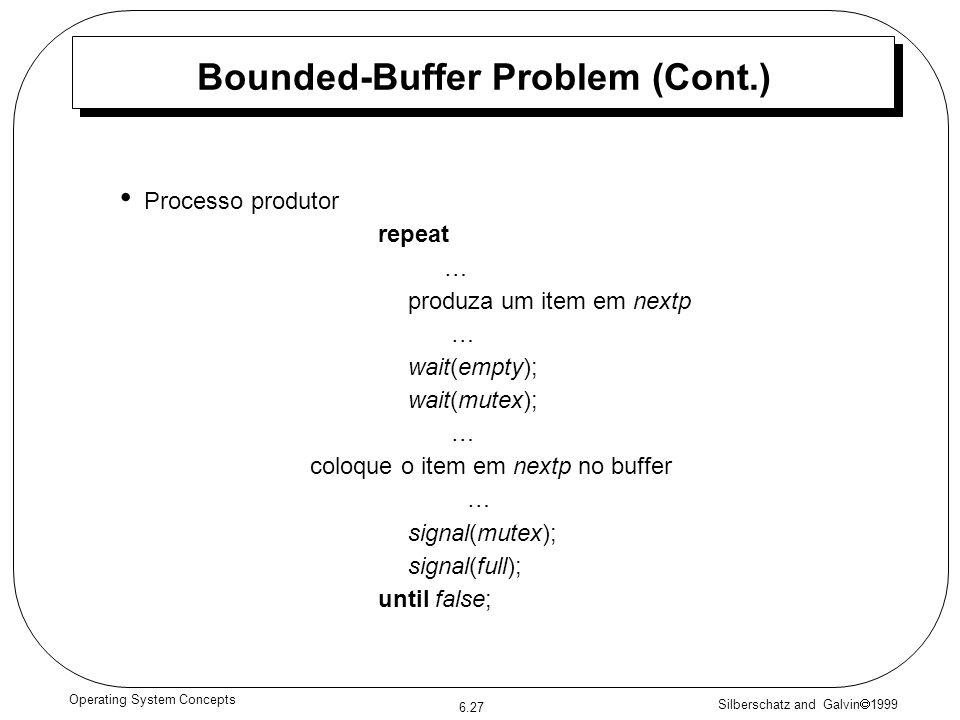 Silberschatz and Galvin 1999 6.27 Operating System Concepts Bounded-Buffer Problem (Cont.) Processo produtor repeat … produza um item em nextp … wait(empty); wait(mutex); … coloque o item em nextp no buffer … signal(mutex); signal(full); until false;