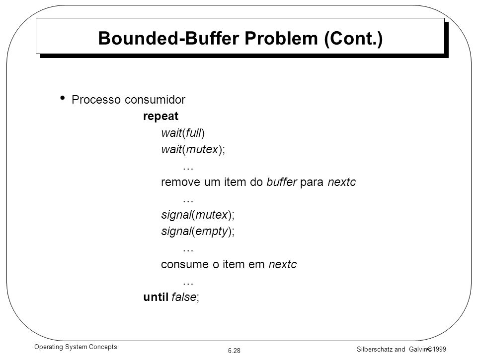 Silberschatz and Galvin 1999 6.28 Operating System Concepts Bounded-Buffer Problem (Cont.) Processo consumidor repeat wait(full) wait(mutex); … remove um item do buffer para nextc … signal(mutex); signal(empty); … consume o item em nextc … until false;