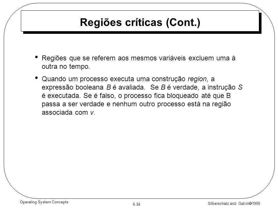 Silberschatz and Galvin 1999 6.34 Operating System Concepts Regiões críticas (Cont.) Regiões que se referem aos mesmos variáveis excluem uma à outra no tempo.