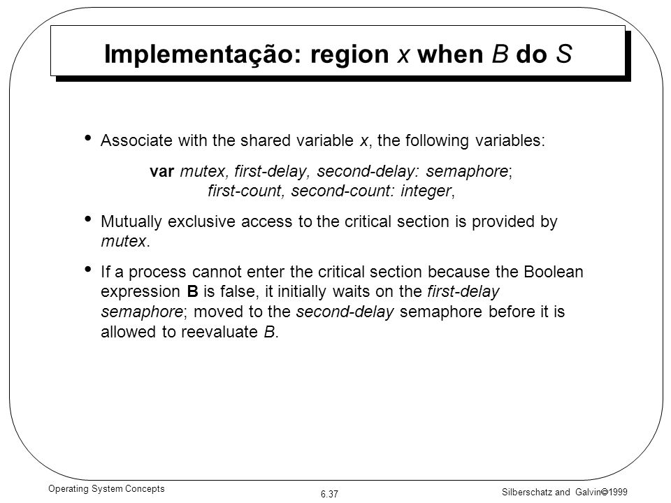 Silberschatz and Galvin 1999 6.37 Operating System Concepts Implementação: region x when B do S Associate with the shared variable x, the following va