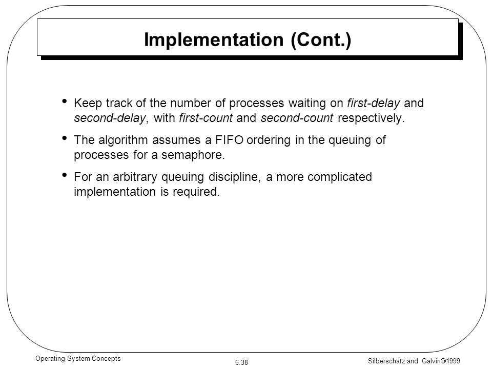 Silberschatz and Galvin 1999 6.38 Operating System Concepts Implementation (Cont.) Keep track of the number of processes waiting on first-delay and second-delay, with first-count and second-count respectively.