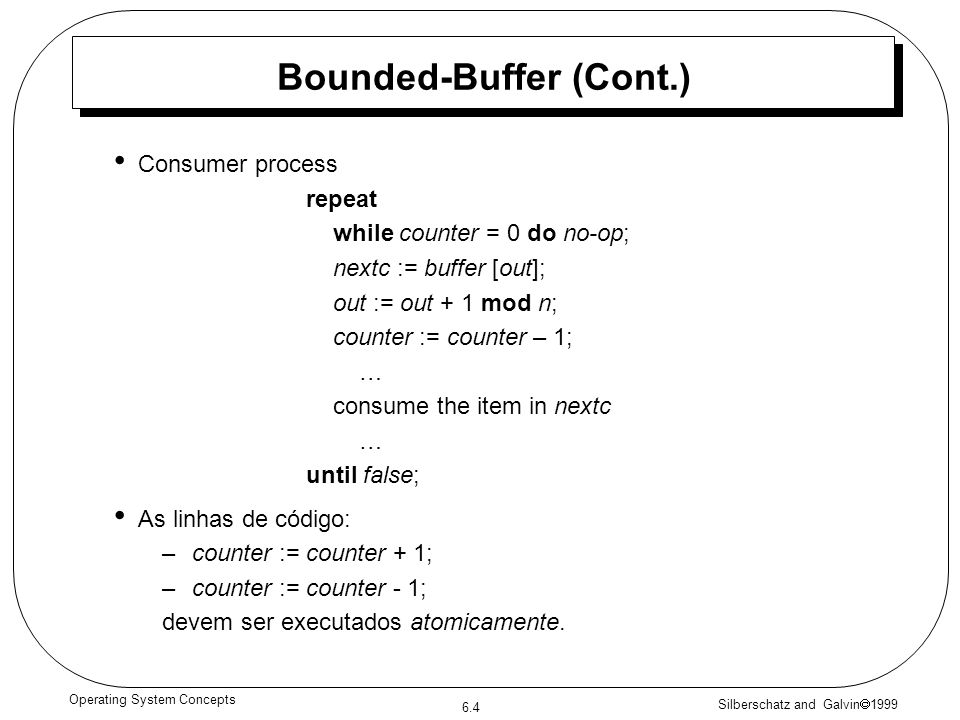 Silberschatz and Galvin 1999 6.4 Operating System Concepts Bounded-Buffer (Cont.) Consumer process repeat while counter = 0 do no-op; nextc := buffer
