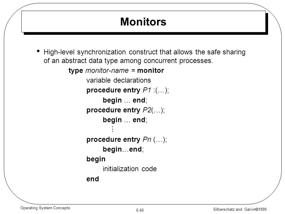 Silberschatz and Galvin 1999 6.40 Operating System Concepts High-level synchronization construct that allows the safe sharing of an abstract data type among concurrent processes.