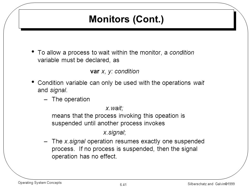Silberschatz and Galvin 1999 6.41 Operating System Concepts To allow a process to wait within the monitor, a condition variable must be declared, as v