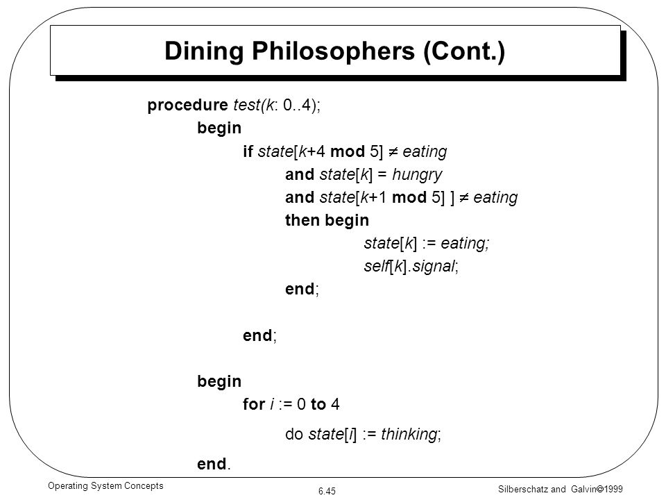 Silberschatz and Galvin 1999 6.45 Operating System Concepts procedure test(k: 0..4); begin if state[k+4 mod 5] eating and state[k] = hungry and state[k+1 mod 5] ] eating then begin state[k] := eating; self[k].signal; end; begin for i := 0 to 4 do state[i] := thinking; end.