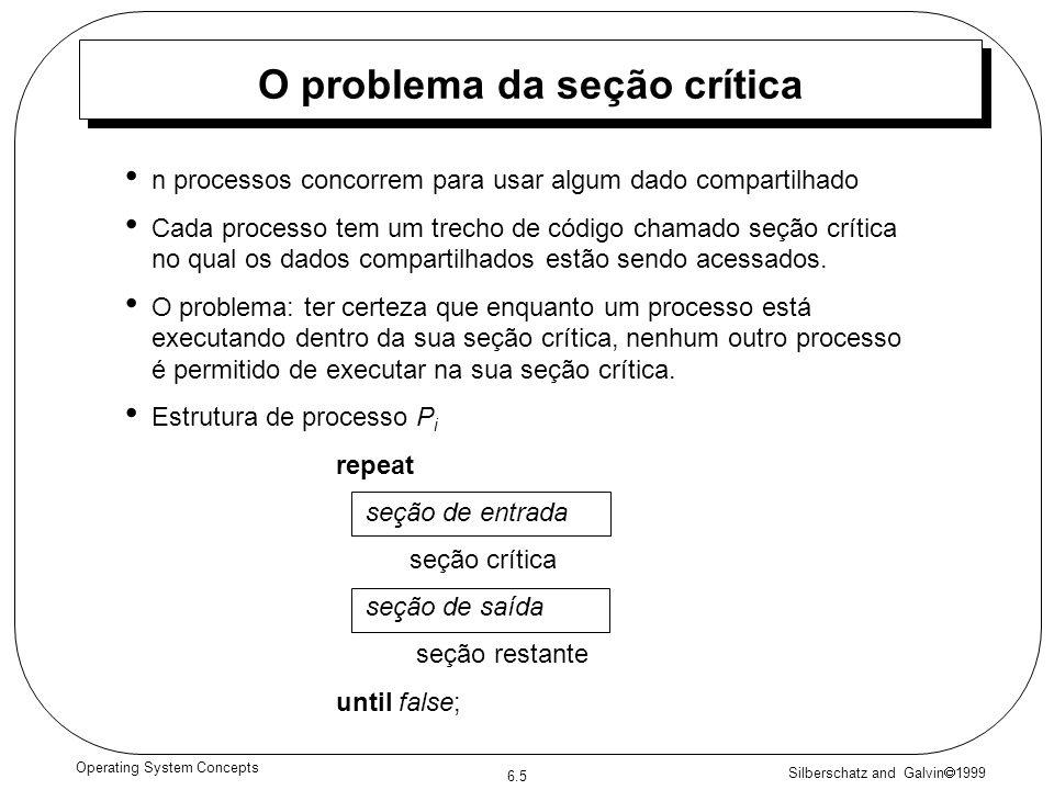 Silberschatz and Galvin 1999 6.5 Operating System Concepts O problema da seção crítica n processos concorrem para usar algum dado compartilhado Cada processo tem um trecho de código chamado seção crítica no qual os dados compartilhados estão sendo acessados.