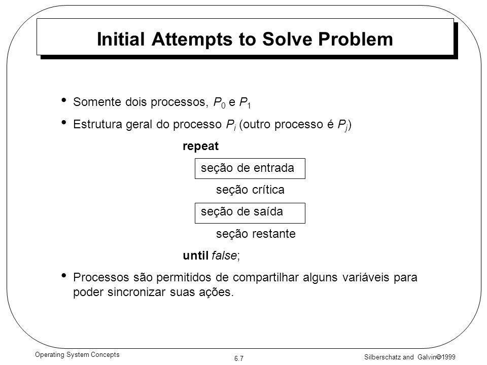 Silberschatz and Galvin 1999 6.7 Operating System Concepts Somente dois processos, P 0 e P 1 Estrutura geral do processo P i (outro processo é P j ) repeat seção de entrada seção crítica seção de saída seção restante until false; Processos são permitidos de compartilhar alguns variáveis para poder sincronizar suas ações.