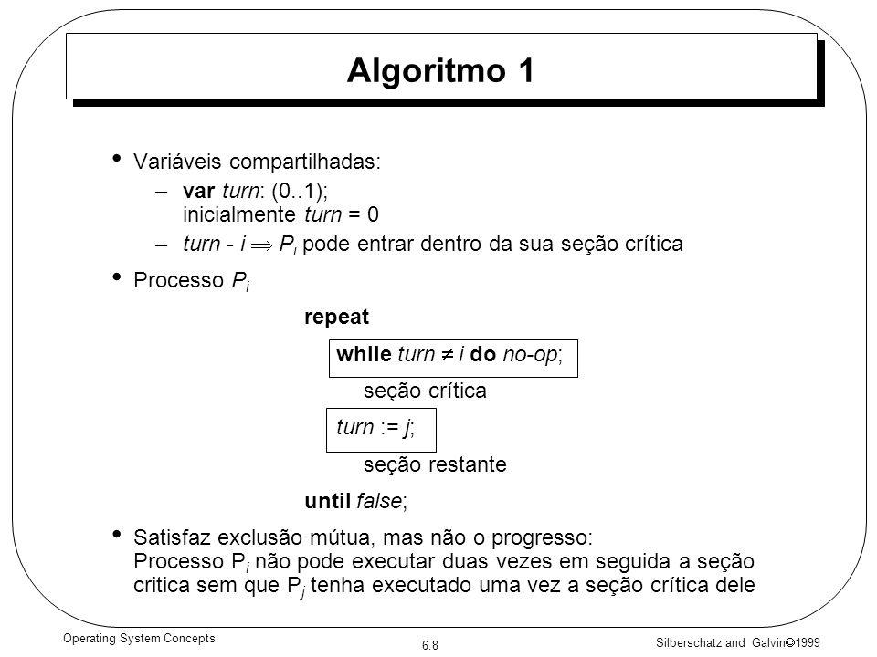 Silberschatz and Galvin 1999 6.8 Operating System Concepts Variáveis compartilhadas: –var turn: (0..1); inicialmente turn = 0 –turn - i P i pode entrar dentro da sua seção crítica Processo P i repeat while turn i do no-op; seção crítica turn := j; seção restante until false; Satisfaz exclusão mútua, mas não o progresso: Processo P i não pode executar duas vezes em seguida a seção critica sem que P j tenha executado uma vez a seção crítica dele Algoritmo 1