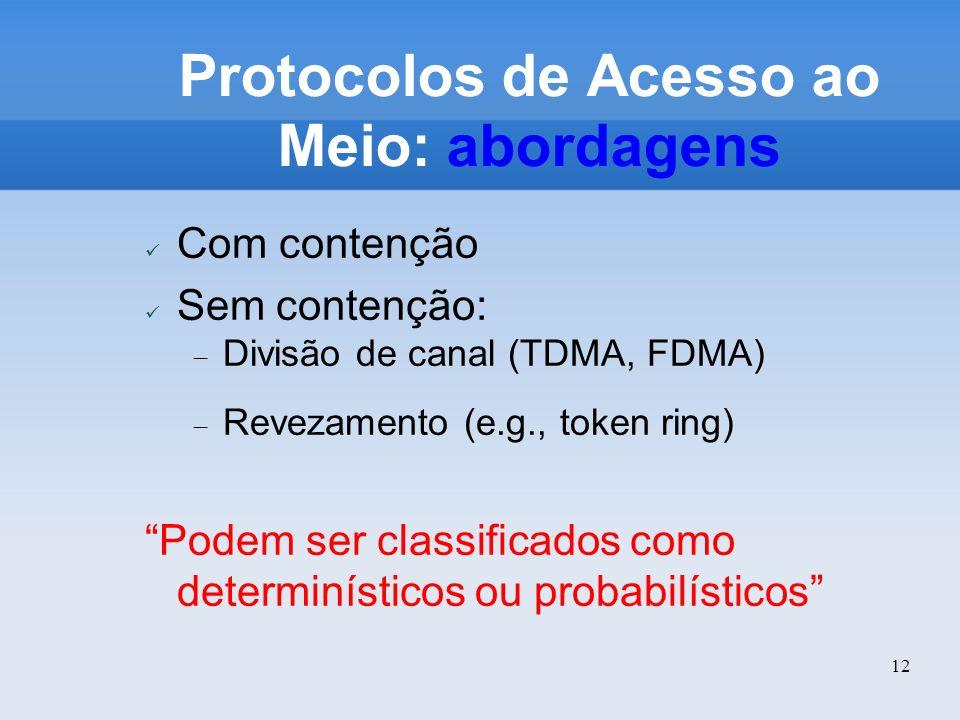 12 Protocolos de Acesso ao Meio: abordagens Com contenção Sem contenção: Divisão de canal (TDMA, FDMA) Revezamento (e.g., token ring) Podem ser classi