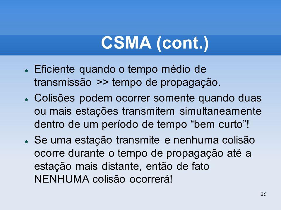 26 CSMA (cont.) Eficiente quando o tempo médio de transmissão >> tempo de propagação. Colisões podem ocorrer somente quando duas ou mais estações tran