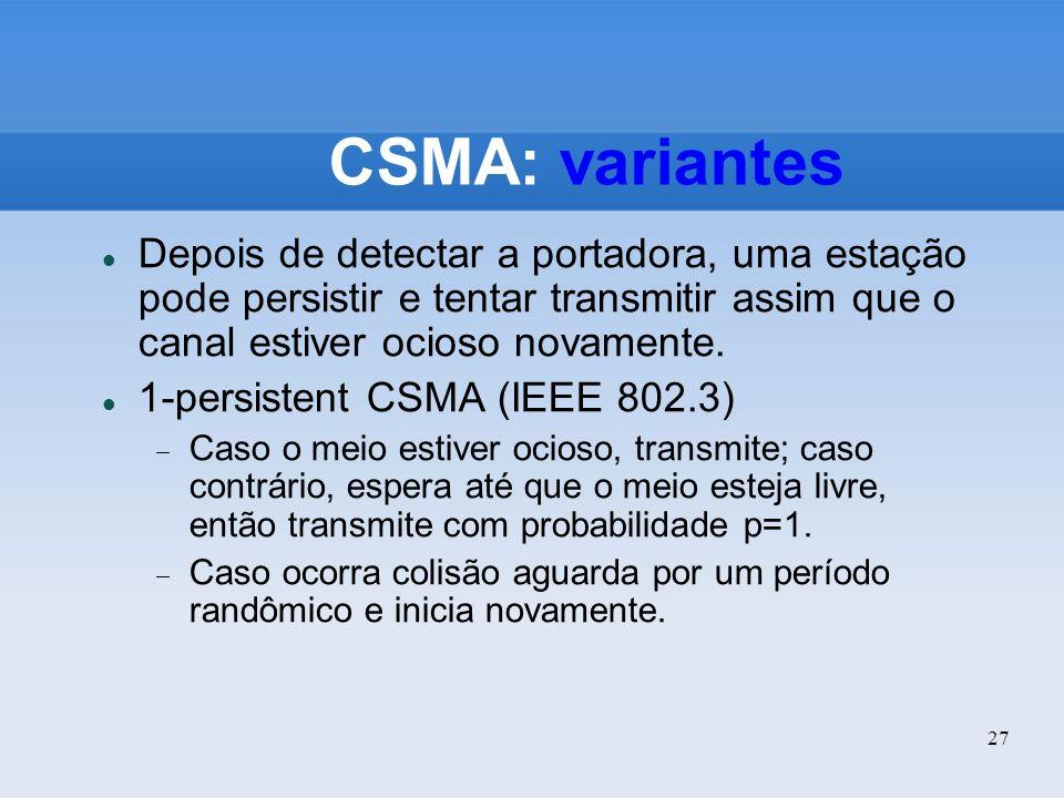 27 CSMA: variantes Depois de detectar a portadora, uma estação pode persistir e tentar transmitir assim que o canal estiver ocioso novamente. 1-persis