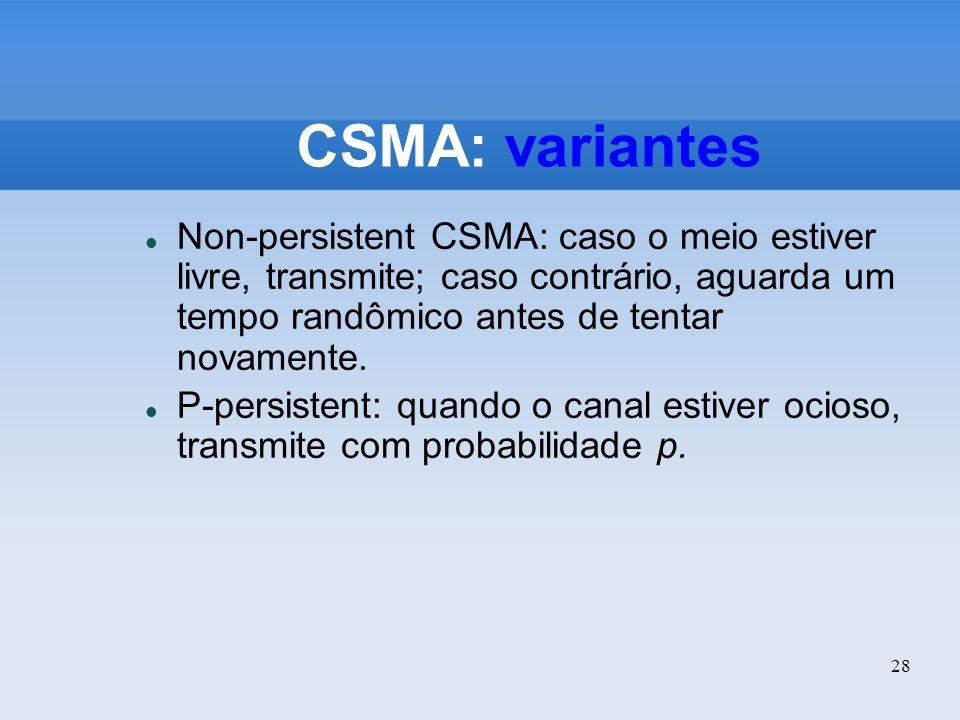 28 CSMA: variantes Non-persistent CSMA: caso o meio estiver livre, transmite; caso contrário, aguarda um tempo randômico antes de tentar novamente. P-
