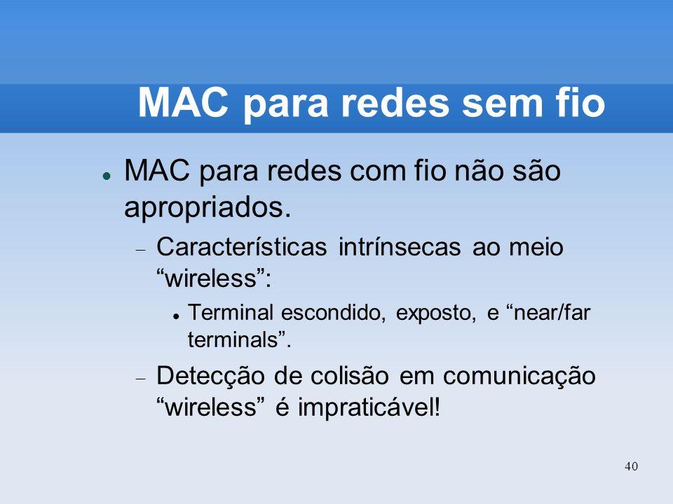 40 MAC para redes sem fio MAC para redes com fio não são apropriados. Características intrínsecas ao meio wireless: Terminal escondido, exposto, e nea