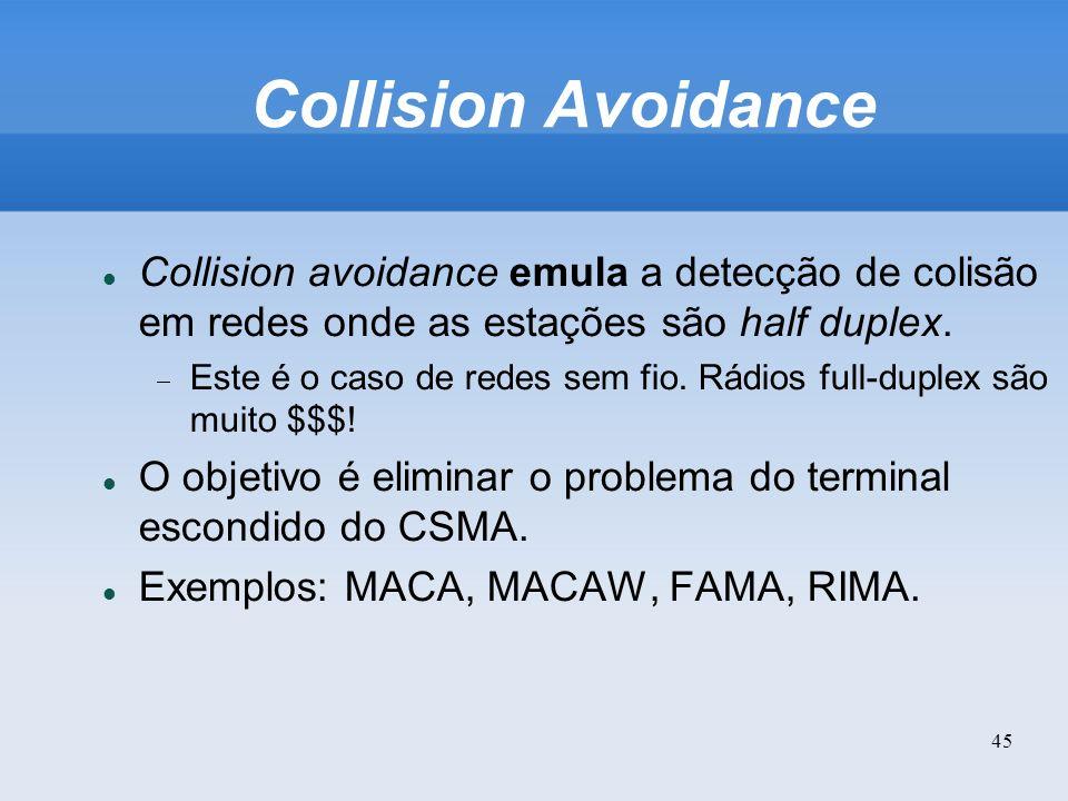 45 Collision Avoidance Collision avoidance emula a detecção de colisão em redes onde as estações são half duplex. Este é o caso de redes sem fio. Rádi