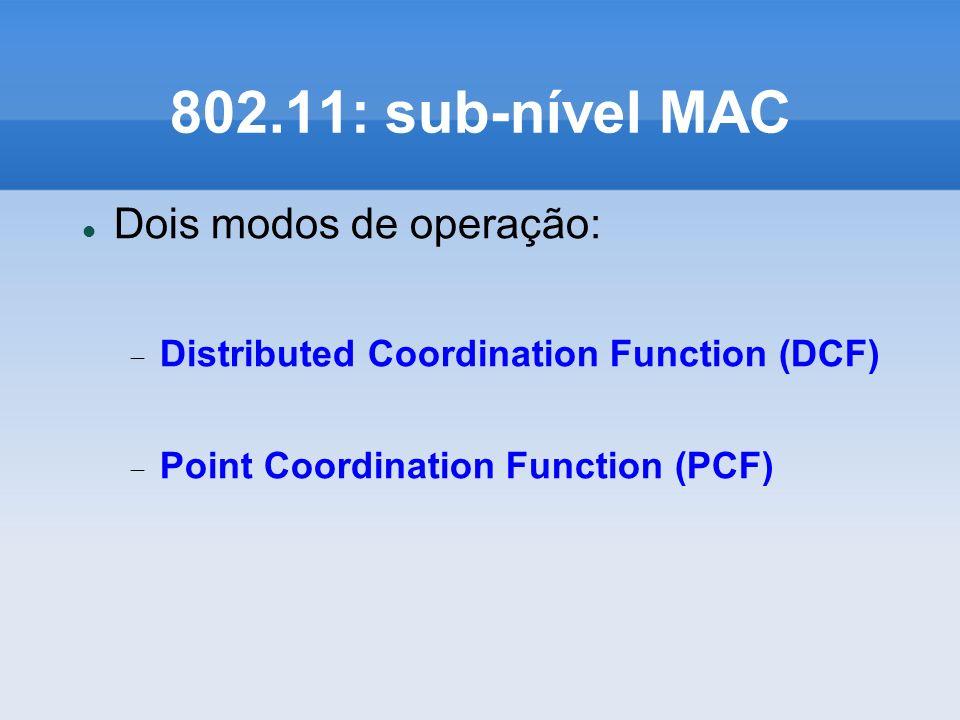 802.11: sub-nível MAC Dois modos de operação: Distributed Coordination Function (DCF) Point Coordination Function (PCF)