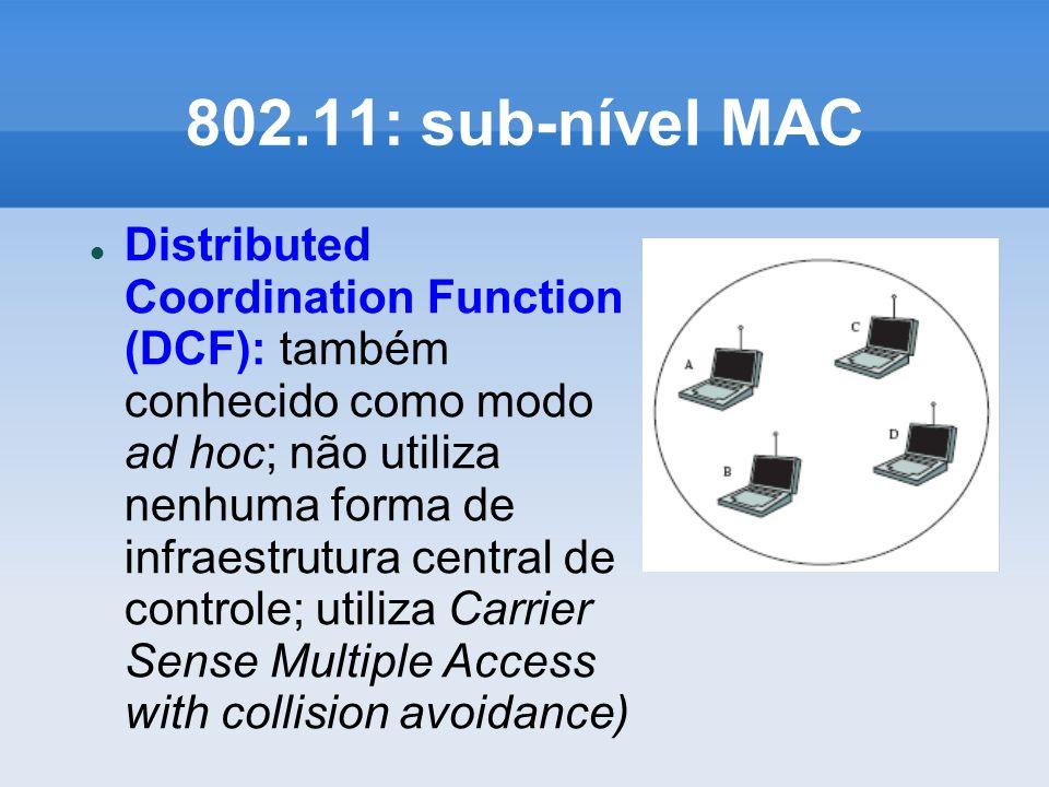 802.11: sub-nível MAC Distributed Coordination Function (DCF): também conhecido como modo ad hoc; não utiliza nenhuma forma de infraestrutura central