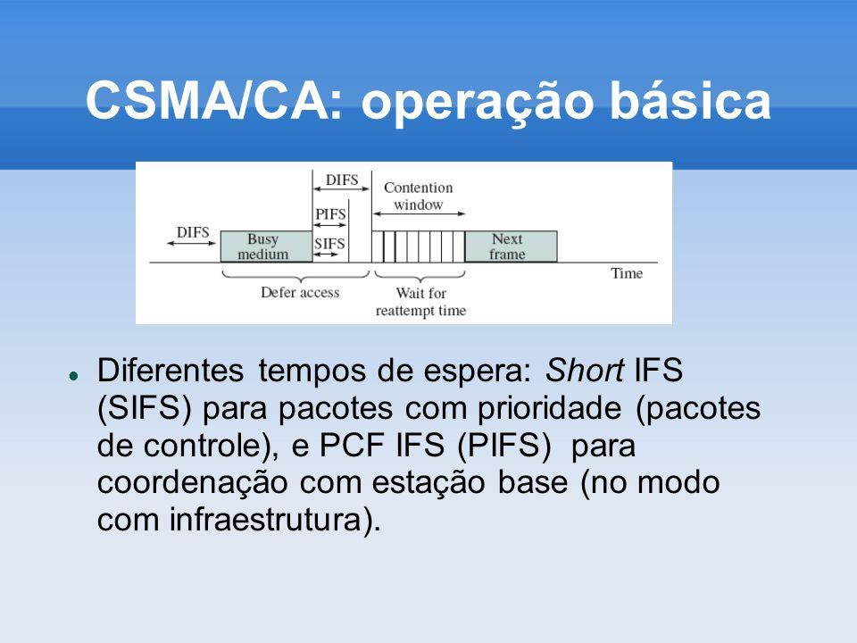 CSMA/CA: operação básica Diferentes tempos de espera: Short IFS (SIFS) para pacotes com prioridade (pacotes de controle), e PCF IFS (PIFS) para coorde